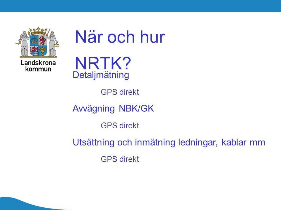 När och hur NRTK? Detaljmätning GPS direkt Avvägning NBK/GK GPS direkt Utsättning och inmätning ledningar, kablar mm GPS direkt