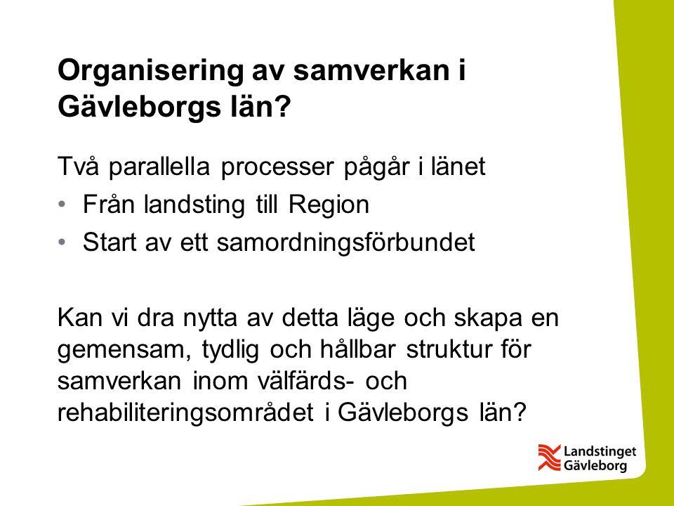 Organisering av samverkan i Gävleborgs län? Två parallella processer pågår i länet Från landsting till Region Start av ett samordningsförbundet Kan vi