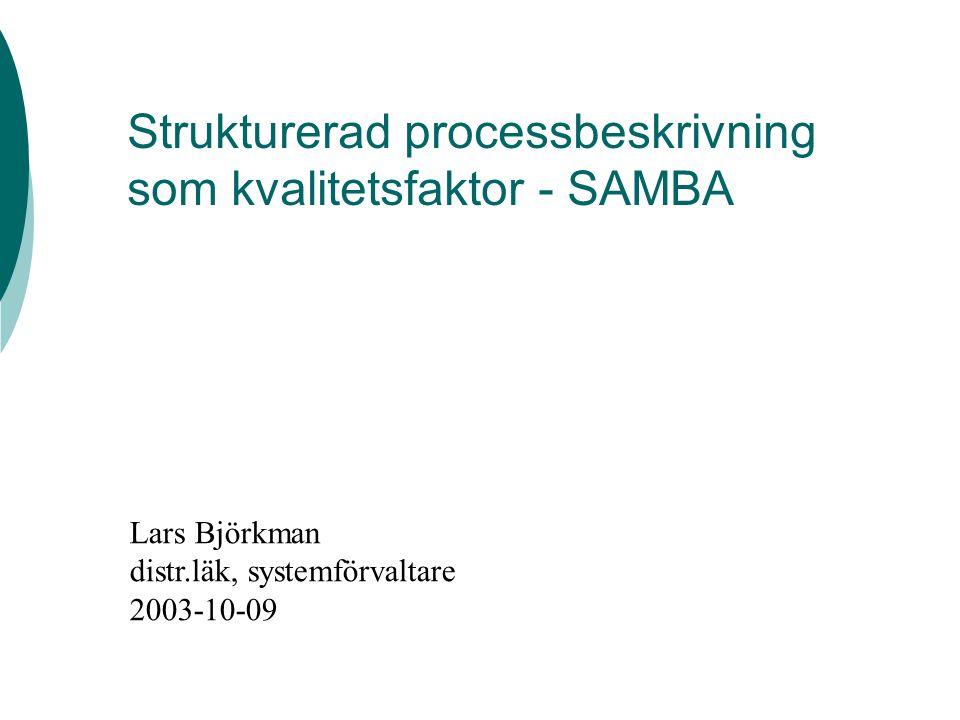 Strukturerad processbeskrivning som kvalitetsfaktor - SAMBA Lars Björkman distr.läk, systemförvaltare 2003-10-09