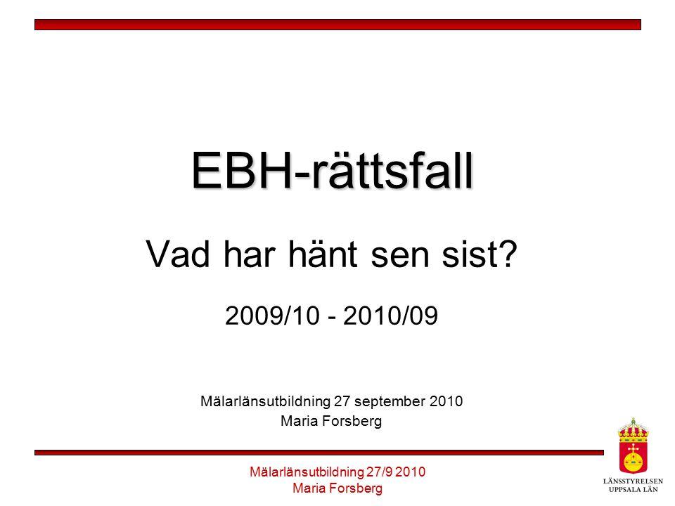 Mälarlänsutbildning 27/9 2010 Maria Forsberg EBH-rättsfall Vad har hänt sen sist? 2009/10 - 2010/09 Mälarlänsutbildning 27 september 2010 Maria Forsbe
