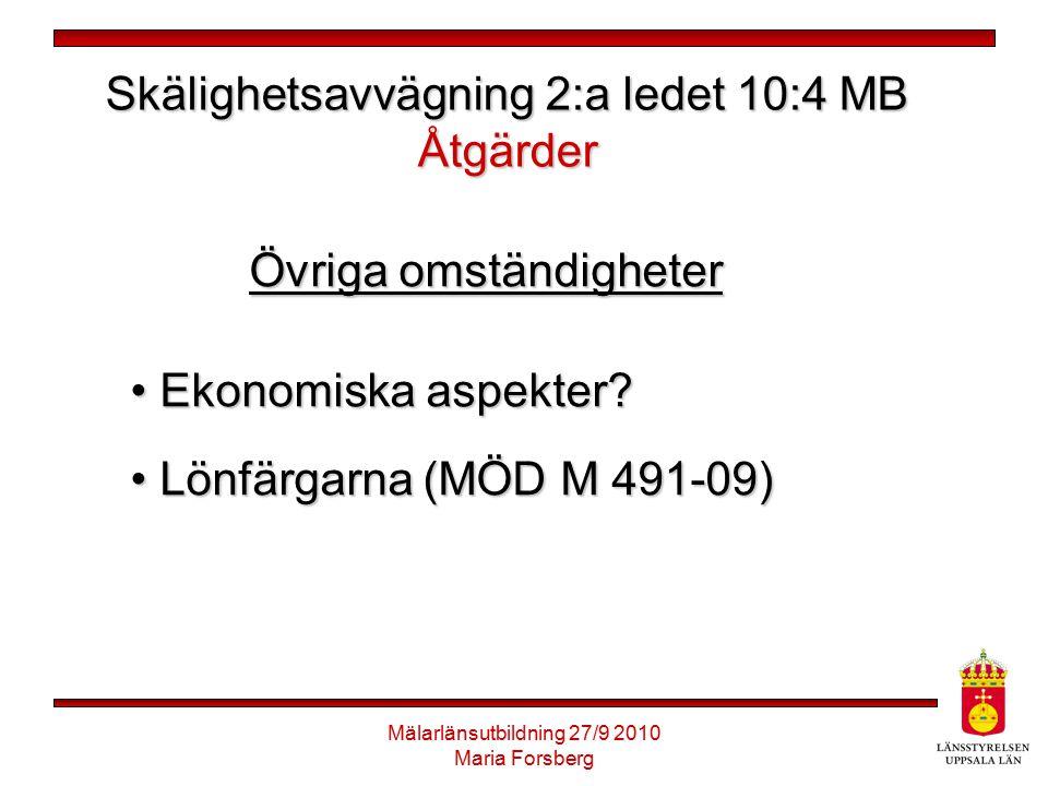 Mälarlänsutbildning 27/9 2010 Maria Forsberg Skälighetsavvägning 2:a ledet 10:4 MB Åtgärder Övriga omständigheter Ekonomiska aspekter? Ekonomiska aspe