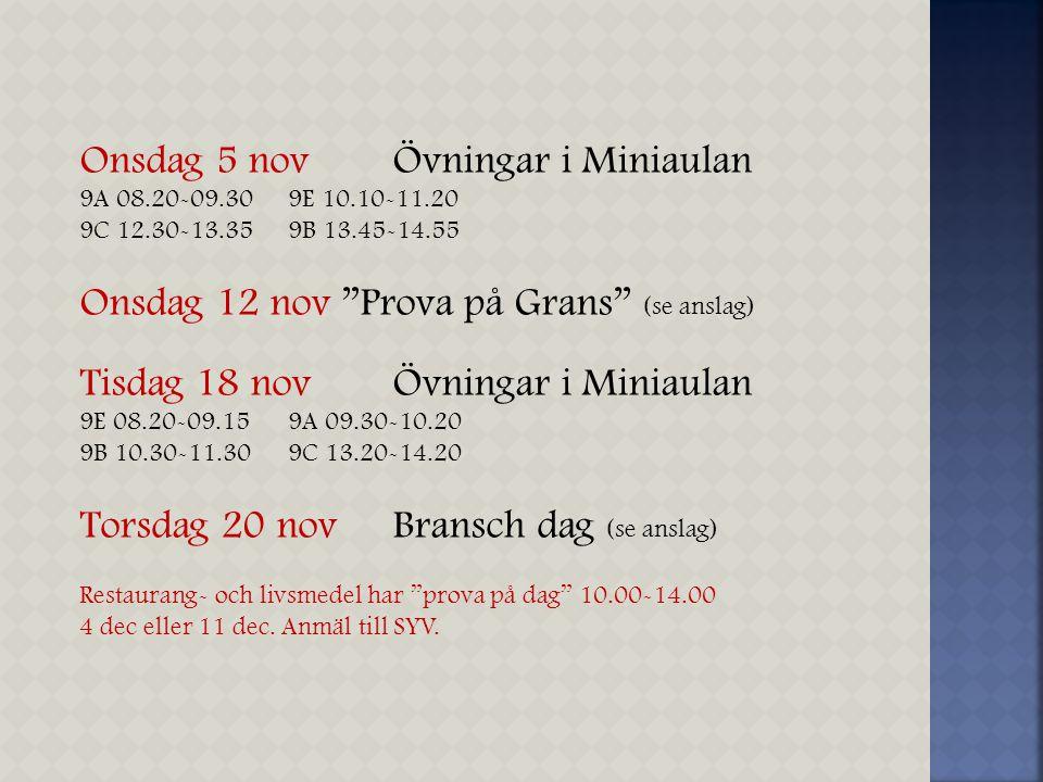 "Onsdag 5 nov Övningar i Miniaulan 9A 08.20-09.309E 10.10-11.20 9C 12.30-13.359B 13.45-14.55 Onsdag 12 nov ""Prova på Grans"" (se anslag) Tisdag 18 nov Ö"