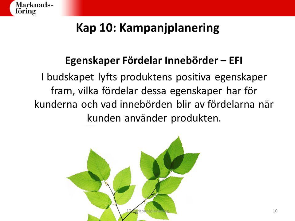 Kap 10: Kampanjplanering Egenskaper Fördelar Innebörder – EFI I budskapet lyfts produktens positiva egenskaper fram, vilka fördelar dessa egenskaper h