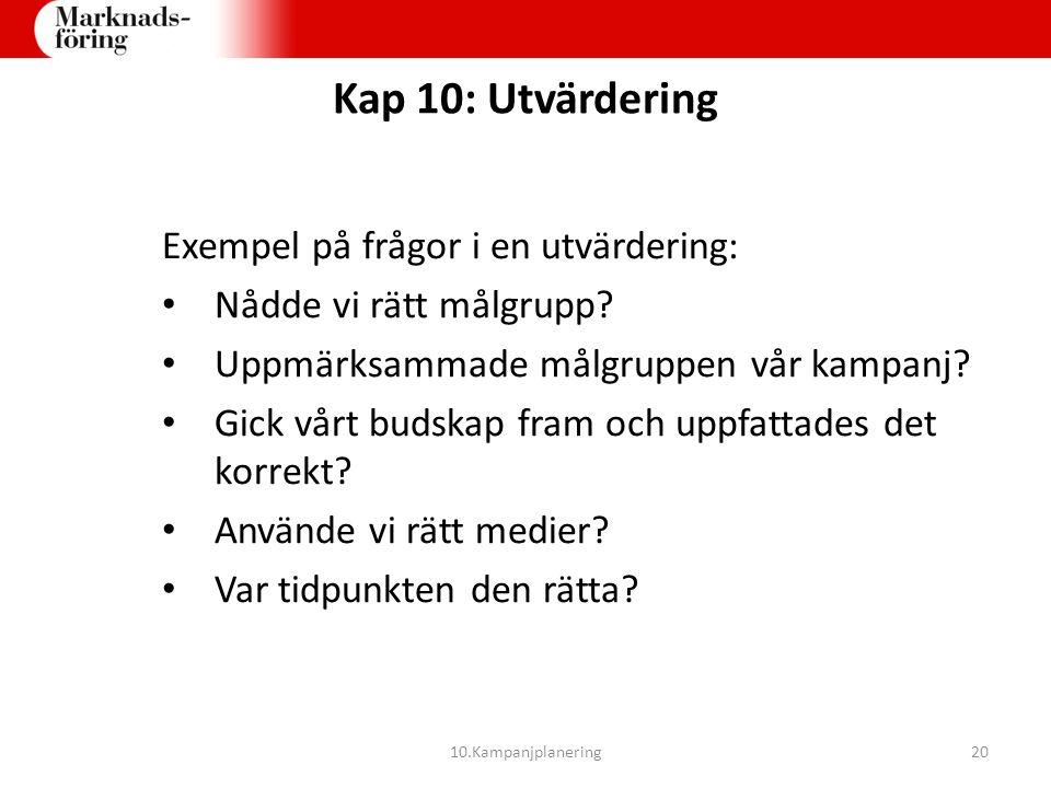 Kap 10: Utvärdering Exempel på frågor i en utvärdering: Nådde vi rätt målgrupp? Uppmärksammade målgruppen vår kampanj? Gick vårt budskap fram och uppf