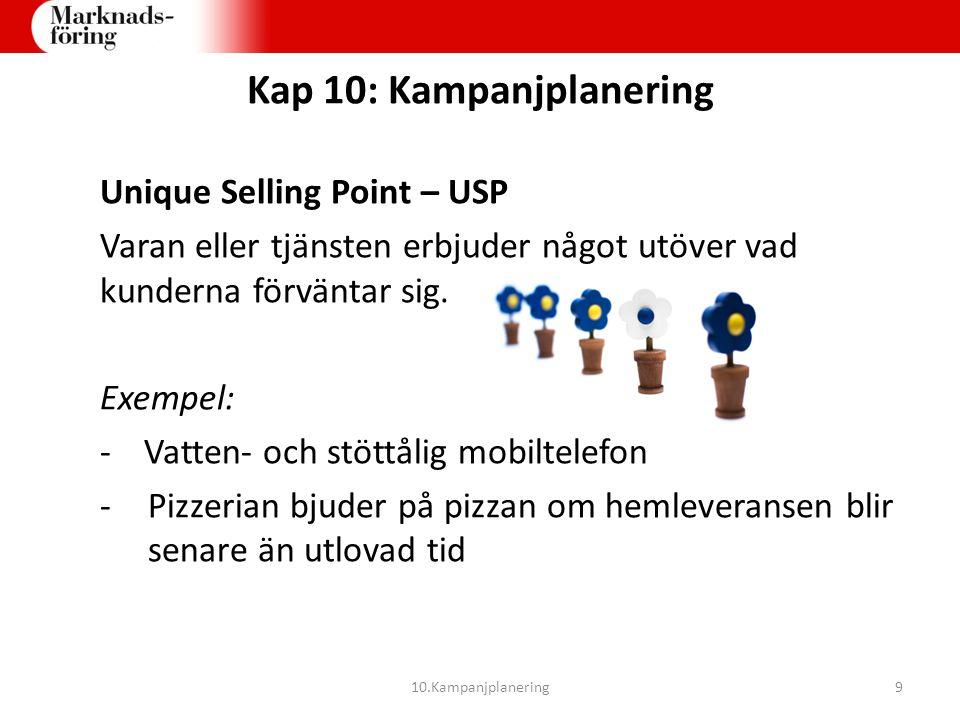 Kap 10: Kampanjplanering Unique Selling Point – USP Varan eller tjänsten erbjuder något utöver vad kunderna förväntar sig. Exempel: - Vatten- och stöt