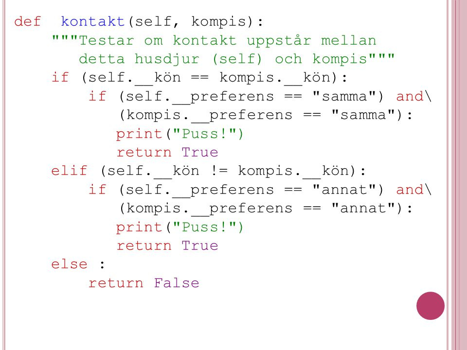 def kontakt(self, kompis): Testar om kontakt uppstår mellan detta husdjur (self) och kompis if (self.__kön == kompis.__kön): if (self.__preferens == samma ) and\ (kompis.__preferens == samma ): print( Puss! ) return True elif (self.__kön != kompis.__kön): if (self.__preferens == annat ) and\ (kompis.__preferens == annat ): print( Puss! ) return True else : return False