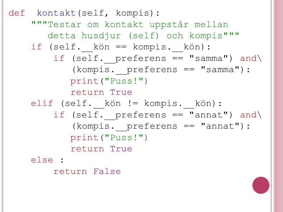 def kontakt(self, kompis): Testar om kontakt uppstår mellan detta husdjur (self) och kompis if (self.__kön == kompis.__kön): if (self.__preferens == samma ) and\ (kompis.__preferens == samma ): print( Puss! ) return True elif (self.__kön != kompis.__kön): if (self.__preferens == annat ) and\ (kompis.__preferens == annat ): print( Puss! ) return True else : return False
