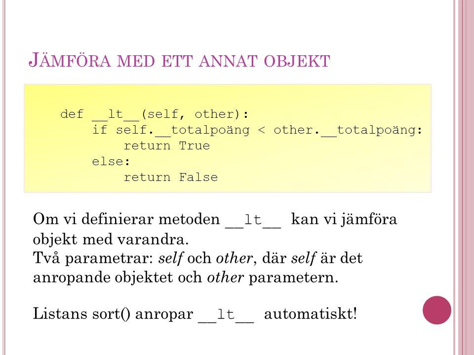 J ÄMFÖRA MED ETT ANNAT OBJEKT def __lt__(self, other): if self.__totalpoäng < other.__totalpoäng: return True else: return False Om vi definierar meto
