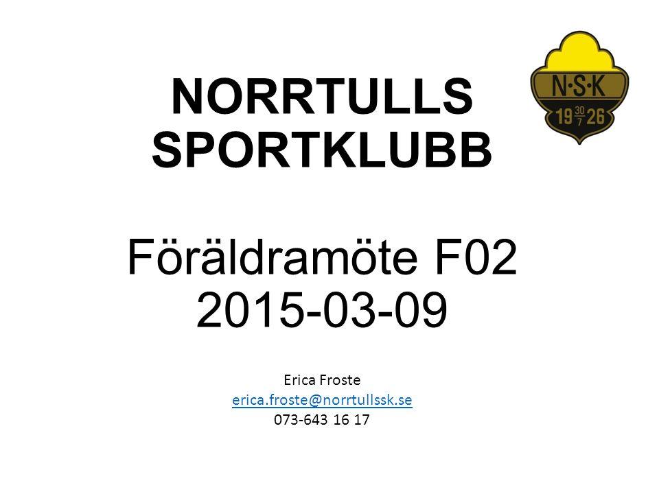 NORRTULLS SPORTKLUBB Föräldramöte F02 2015-03-09 Erica Froste erica.froste@norrtullssk.se 073-643 16 17