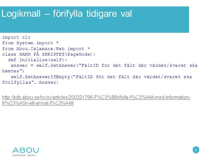 5 Övningar Logikmall – förifylla tidigare val import clr from System import * from Abou.Calamare.Web import * class NAMN PÅ SKRIPTET(PageNode): def Initialize(self): answer = self.GetAnswer( FältID för det fält där värdet/svaret ska hämtas ) self.SetAnswerIfEmpty( FältID för det fält där värdet/svaret ska förifyllas , Answer ) http://kdb.abou.se/hc/sv/articles/200321796-F%C3%B6rifylla-f%C3%A4lt-med-information- fr%C3%A5n-ett-annat-f%C3%A4lt