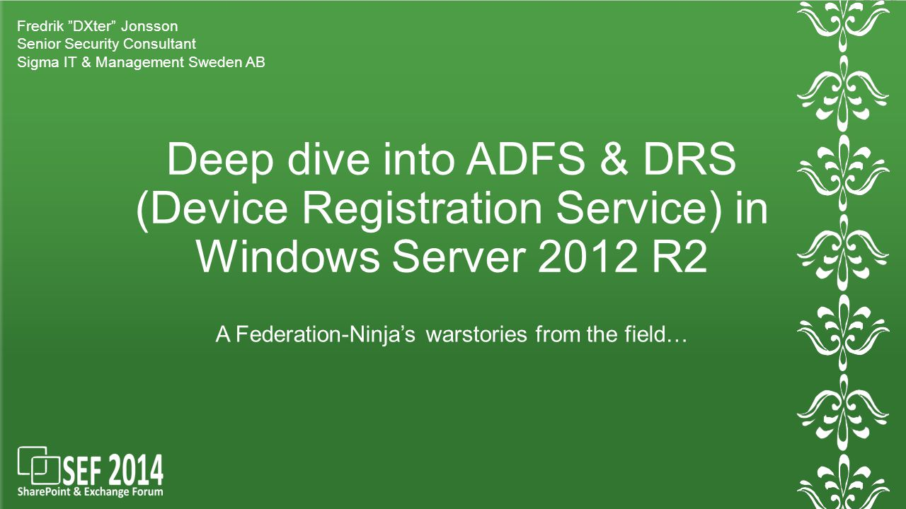 Deep dive into ADFS & DRS (Device Registration Service) in Windows Server 2012 R2 A Federation-Ninja's warstories from the field… Fredrik DXter Jonsson Senior Security Consultant Sigma IT & Management Sweden AB