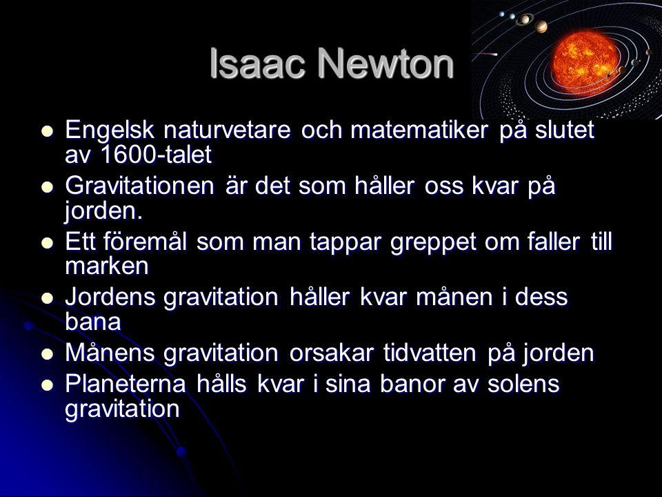 Isaac Newton Engelsk naturvetare och matematiker på slutet av 1600-talet Engelsk naturvetare och matematiker på slutet av 1600-talet Gravitationen är det som håller oss kvar på jorden.