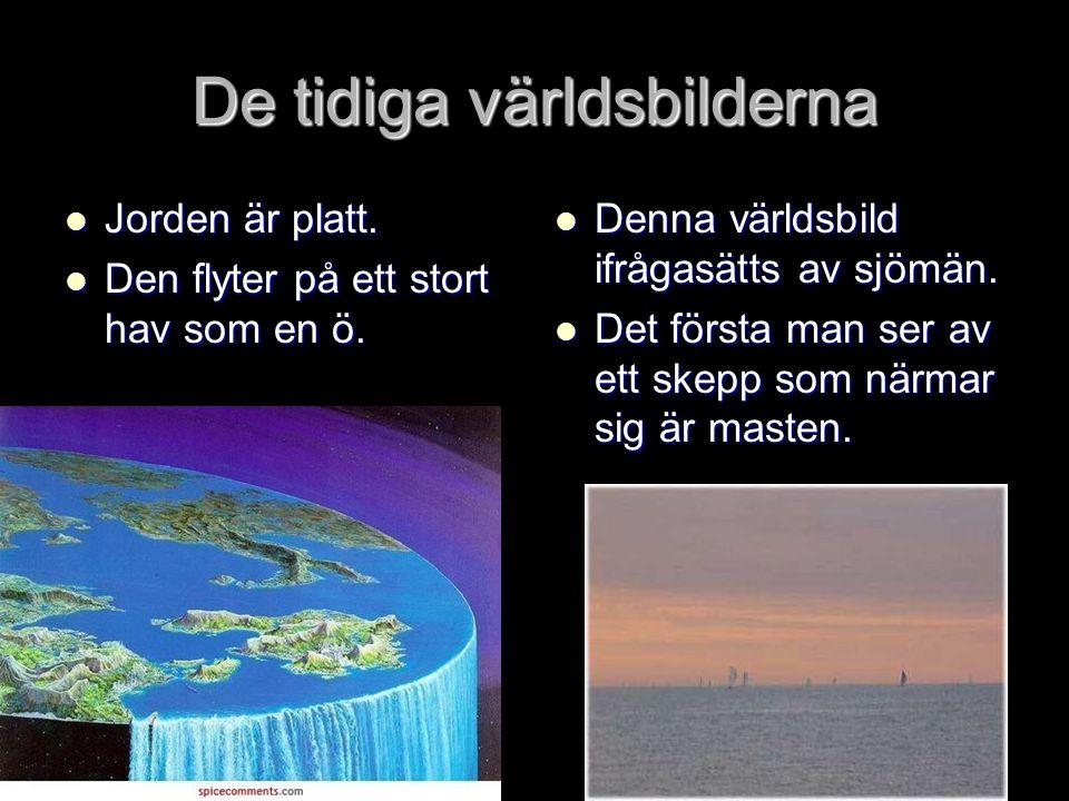 De tidiga världsbilderna Jorden är platt. Jorden är platt. Den flyter på ett stort hav som en ö. Den flyter på ett stort hav som en ö. Denna världsbil
