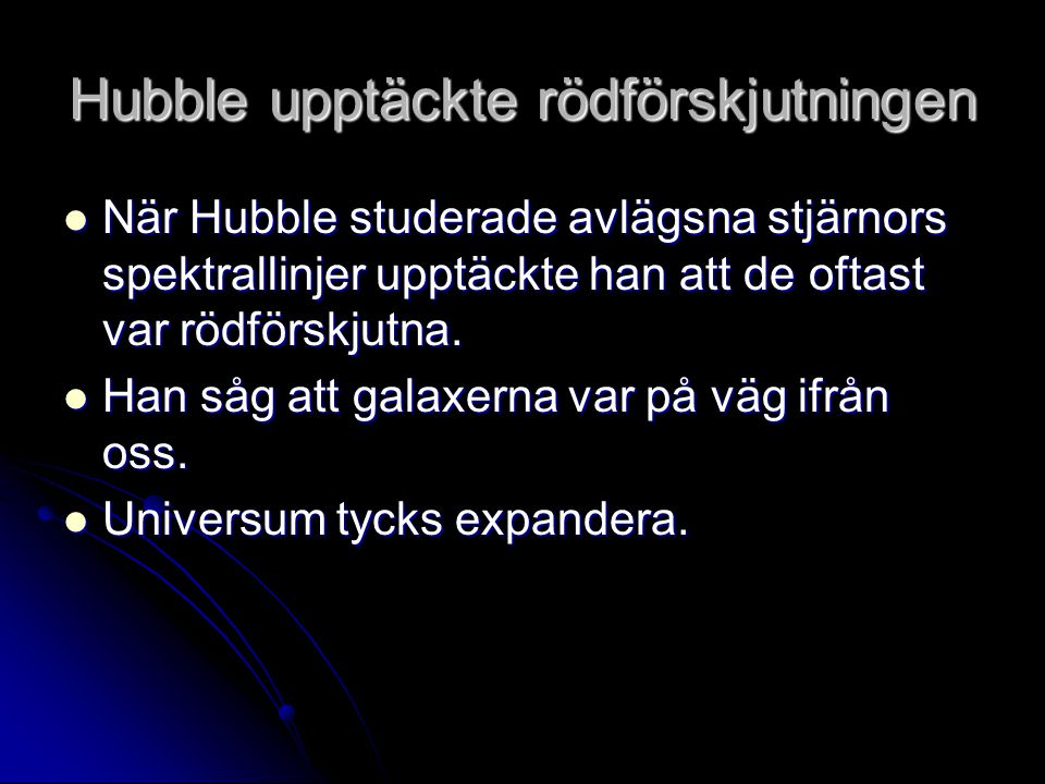 Hubble upptäckte rödförskjutningen När Hubble studerade avlägsna stjärnors spektrallinjer upptäckte han att de oftast var rödförskjutna. När Hubble st