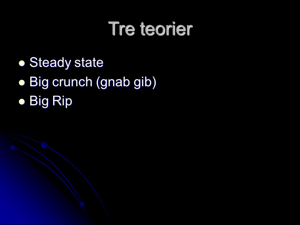 Tre teorier Steady state Steady state Big crunch (gnab gib) Big crunch (gnab gib) Big Rip Big Rip