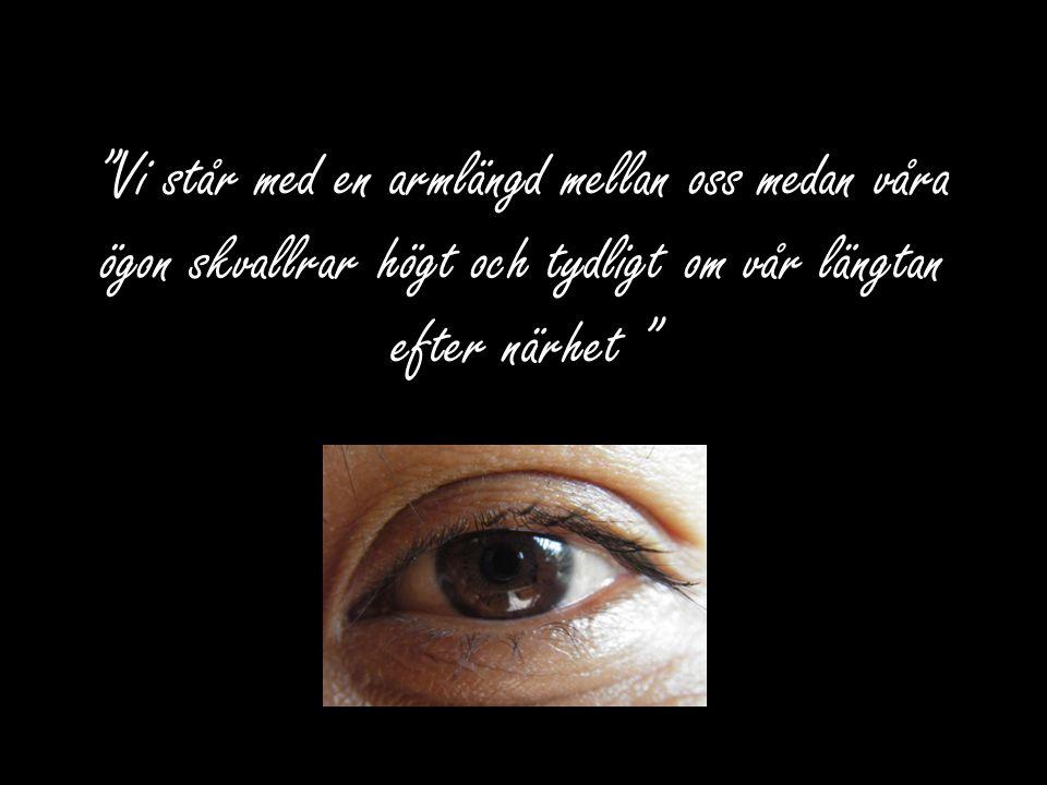 Vi står med en armlängd mellan oss medan våra ögon skvallrar högt och tydligt om vår längtan efter närhet