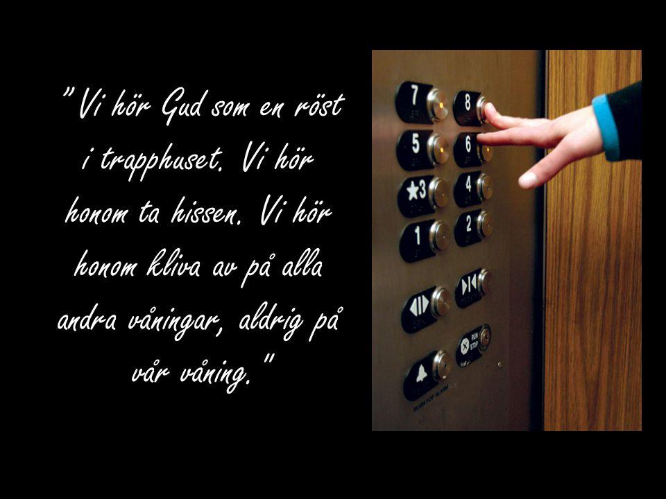 """"""" Vi hör Gud som en röst i trapphuset. Vi hör honom ta hissen. Vi hör honom kliva av på alla andra våningar, aldrig på vår våning."""