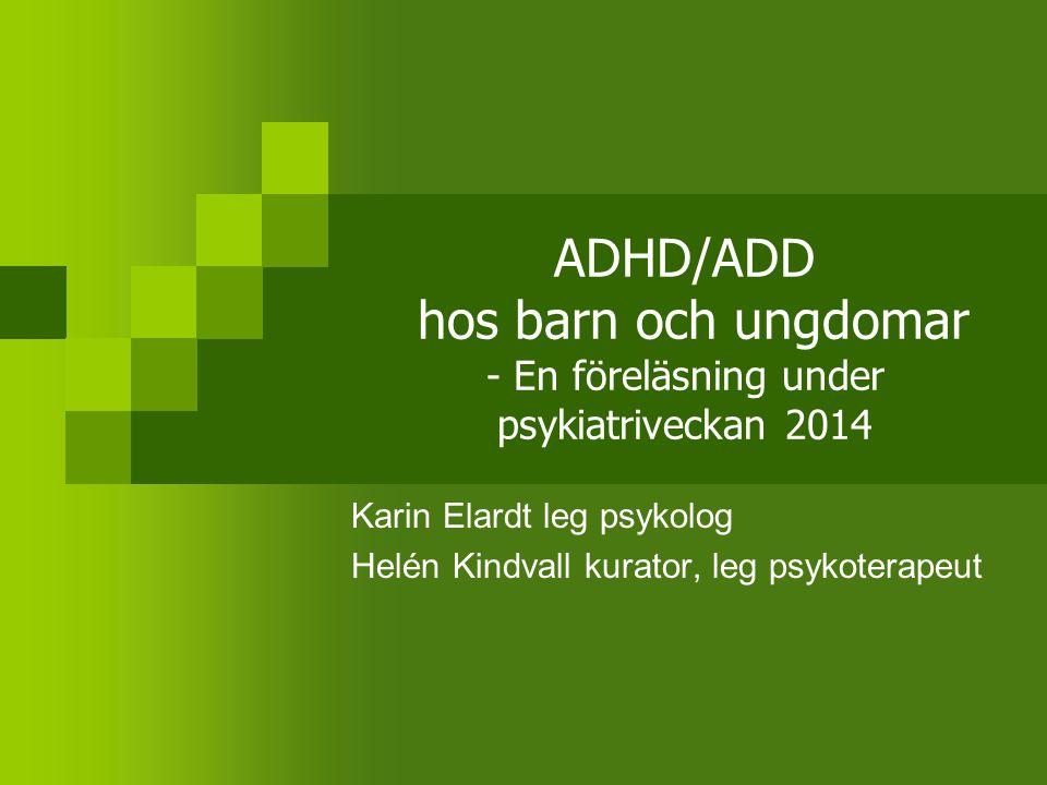 ADHD/ADD hos barn och ungdomar - En föreläsning under psykiatriveckan 2014 Karin Elardt leg psykolog Helén Kindvall kurator, leg psykoterapeut