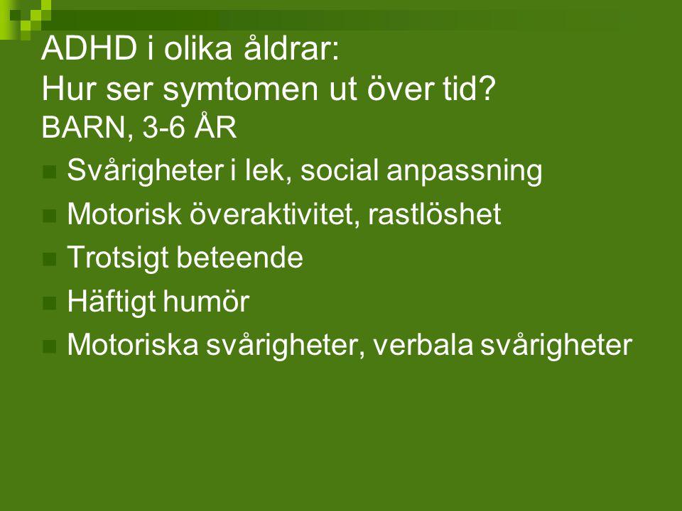 ADHD i olika åldrar: Hur ser symtomen ut över tid? BARN, 3-6 ÅR Svårigheter i lek, social anpassning Motorisk överaktivitet, rastlöshet Trotsigt betee