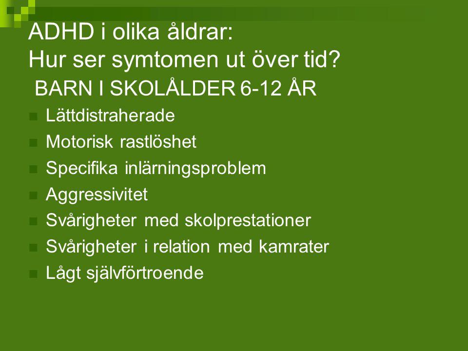 ADHD i olika åldrar: Hur ser symtomen ut över tid? BARN I SKOLÅLDER 6-12 ÅR Lättdistraherade Motorisk rastlöshet Specifika inlärningsproblem Aggressiv