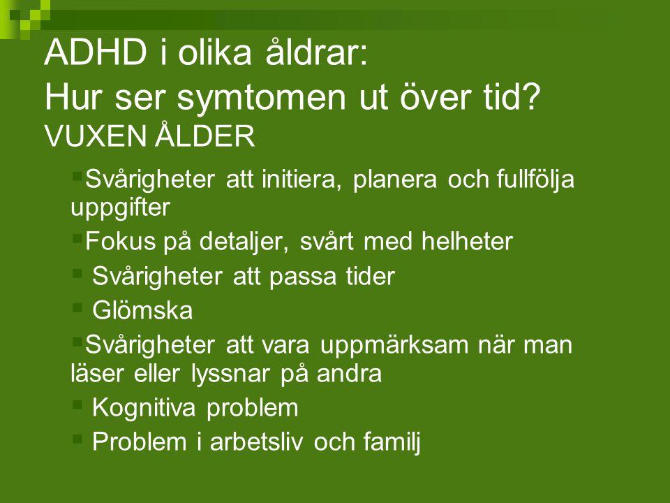 ADHD i olika åldrar: Hur ser symtomen ut över tid? VUXEN ÅLDER  Svårigheter att initiera, planera och fullfölja uppgifter  Fokus på detaljer, svårt