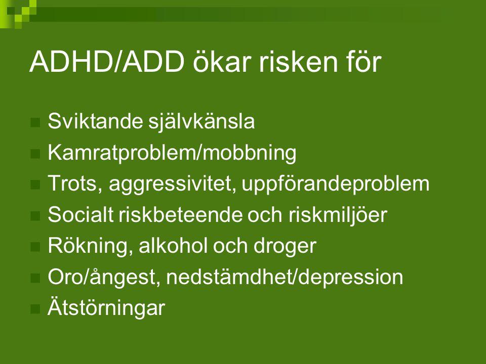 ADHD/ADD ökar risken för Sviktande självkänsla Kamratproblem/mobbning Trots, aggressivitet, uppförandeproblem Socialt riskbeteende och riskmiljöer Rök