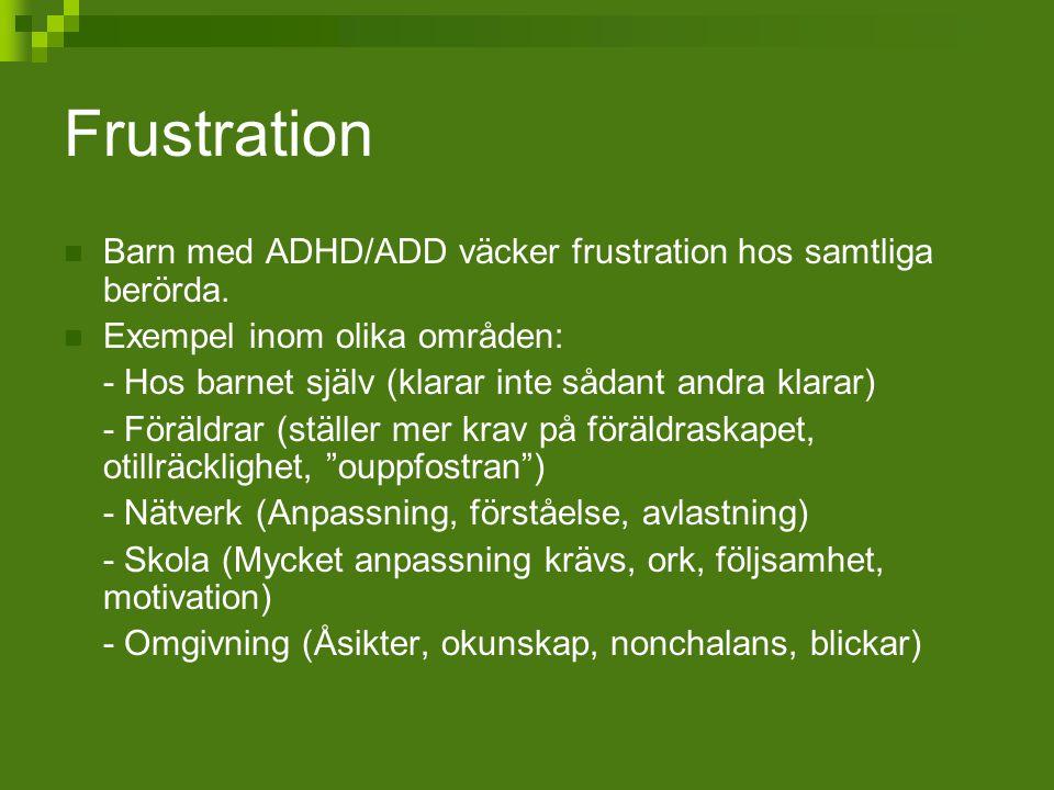 Frustration Barn med ADHD/ADD väcker frustration hos samtliga berörda. Exempel inom olika områden: - Hos barnet själv (klarar inte sådant andra klarar
