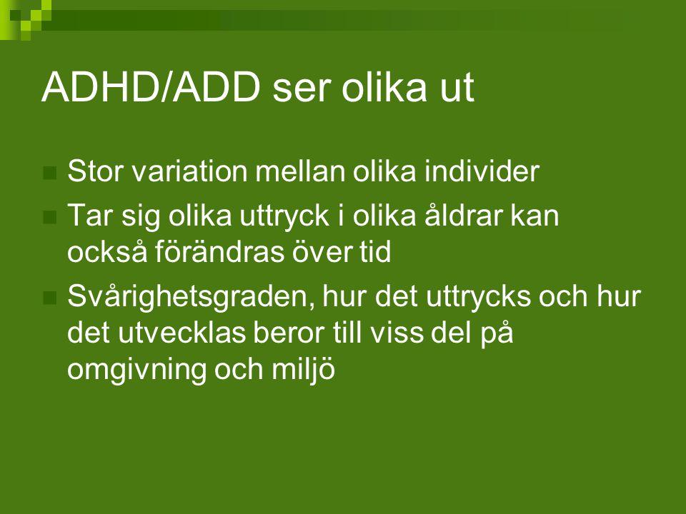 ADHD/ADD ser olika ut Stor variation mellan olika individer Tar sig olika uttryck i olika åldrar kan också förändras över tid Svårighetsgraden, hur de