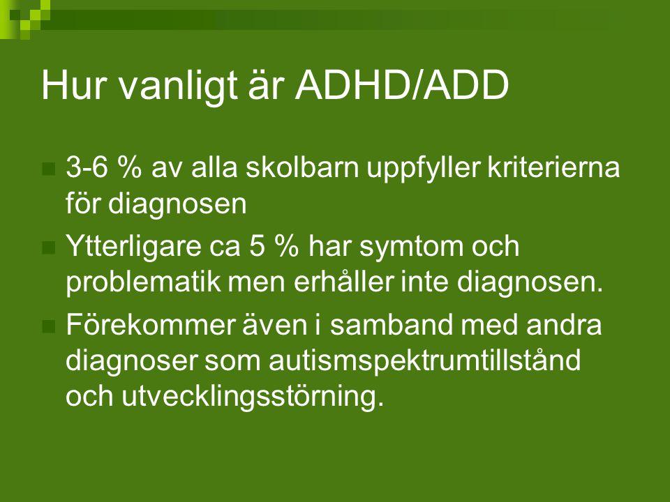 Hur vanligt är ADHD/ADD 3-6 % av alla skolbarn uppfyller kriterierna för diagnosen Ytterligare ca 5 % har symtom och problematik men erhåller inte dia