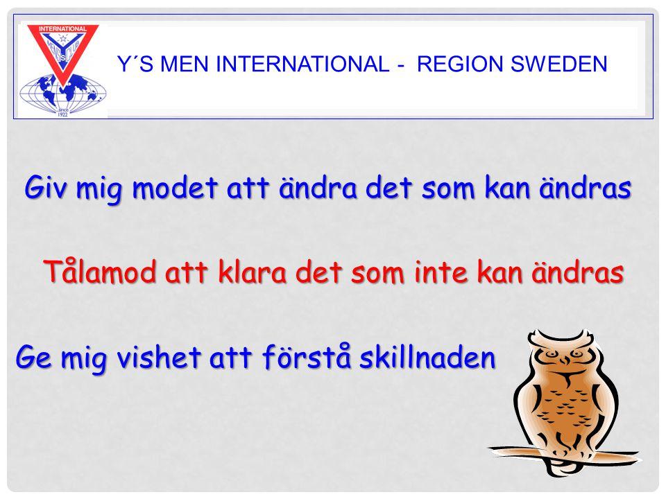 Y Y´S MEN INTERNATIONAL - REGION SWEDEN Giv mig modet att ändra det som kan ändras Tålamod att klara det som inte kan ändras Tålamod att klara det som inte kan ändras Ge mig vishet att förstå skillnaden