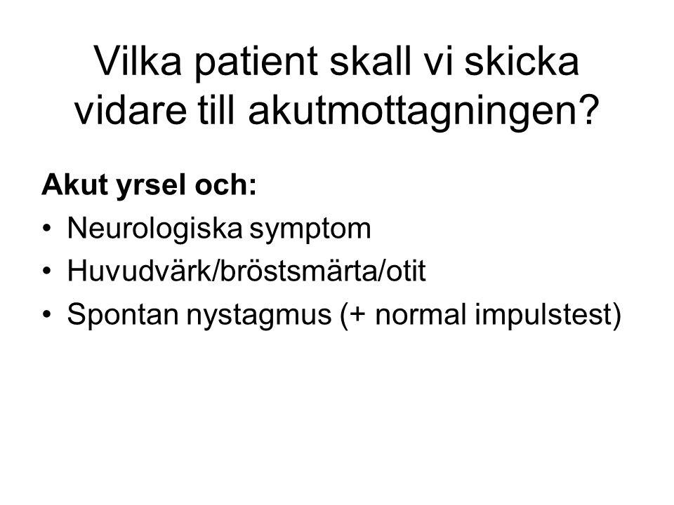 Vilka patient skall vi skicka vidare till akutmottagningen? Akut yrsel och: Neurologiska symptom Huvudvärk/bröstsmärta/otit Spontan nystagmus (+ norma