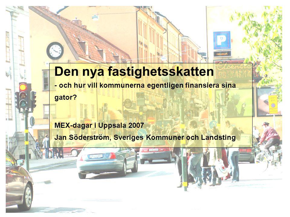 1 Den nya fastighetsskatten - och hur vill kommunerna egentligen finansiera sina gator? MEX-dagar i Uppsala 2007 Jan Söderström, Sveriges Kommuner och