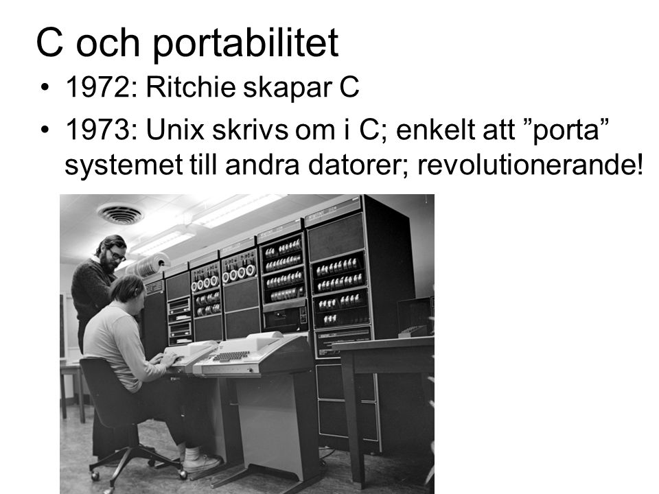 C och portabilitet 1972: Ritchie skapar C 1973: Unix skrivs om i C; enkelt att porta systemet till andra datorer; revolutionerande!
