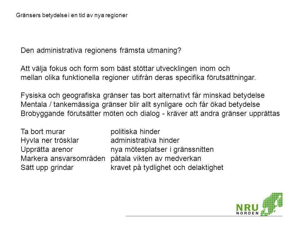 Gränsers betydelse i en tid av nya regioner Den administrativa regionens främsta utmaning? Att välja fokus och form som bäst stöttar utvecklingen inom