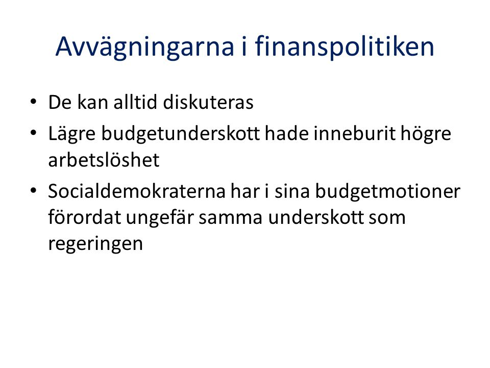 Avvägningarna i finanspolitiken De kan alltid diskuteras Lägre budgetunderskott hade inneburit högre arbetslöshet Socialdemokraterna har i sina budget