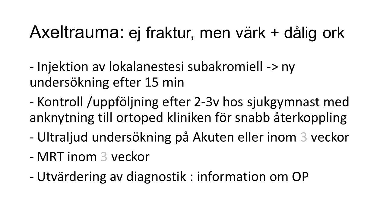Axeltrauma: ej fraktur, men värk + dålig ork - Injektion av lokalanestesi subakromiell -> ny undersökning efter 15 min - Kontroll /uppföljning efter 2-3v hos sjukgymnast med anknytning till ortoped kliniken för snabb återkoppling - Ultraljud undersökning på Akuten eller inom 3 veckor -MRT inom 3 veckor -Utvärdering av diagnostik : information om OP
