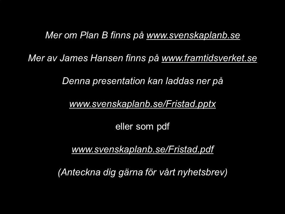 Mer om Plan B finns på www.svenskaplanb.se Mer av James Hansen finns på www.framtidsverket.se Denna presentation kan laddas ner på www.svenskaplanb.se