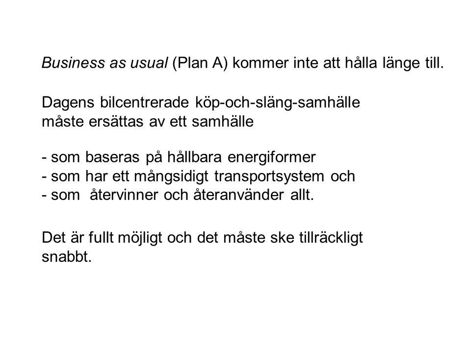 Business as usual (Plan A) kommer inte att hålla länge till. - som baseras på hållbara energiformer - som har ett mångsidigt transportsystem och - som