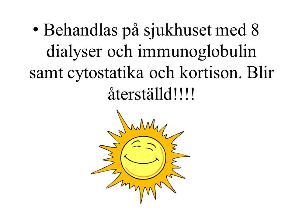 Behandlas på sjukhuset med 8 dialyser och immunoglobulin samt cytostatika och kortison. Blir återställd!!!!
