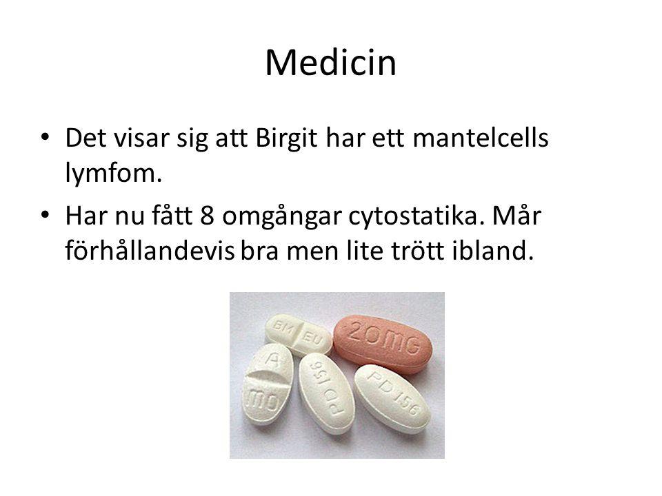 Medicin Det visar sig att Birgit har ett mantelcells lymfom. Har nu fått 8 omgångar cytostatika. Mår förhållandevis bra men lite trött ibland.