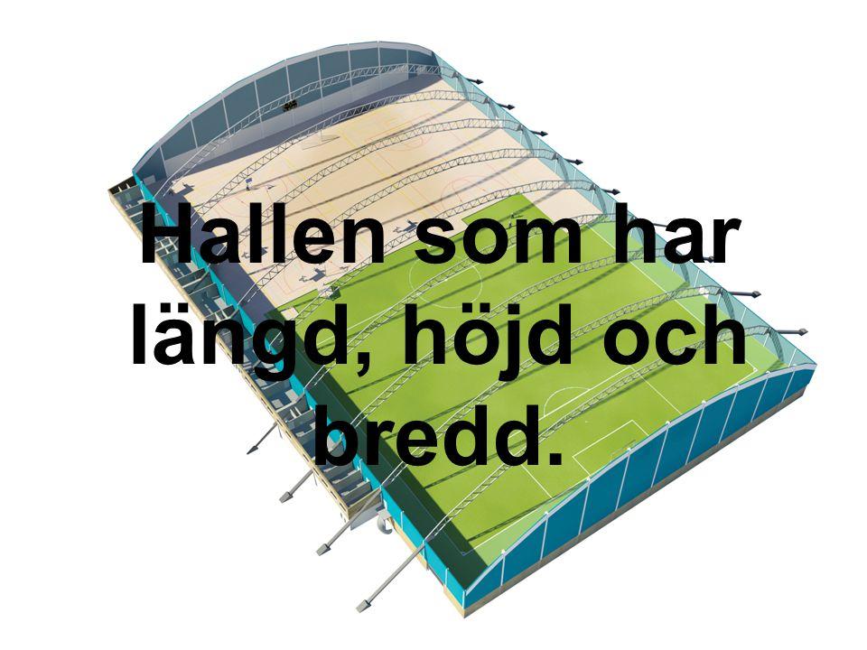 Hallen som har längd, höjd och bredd.