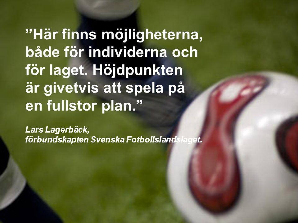"""""""Här finns möjligheterna, både för individerna och för laget. Höjdpunkten är givetvis att spela på en fullstor plan."""" Lars Lagerbäck, förbundskapten S"""
