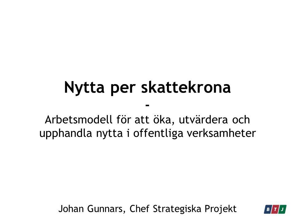Nytta per skattekrona - Arbetsmodell för att öka, utvärdera och upphandla nytta i offentliga verksamheter Johan Gunnars, Chef Strategiska Projekt