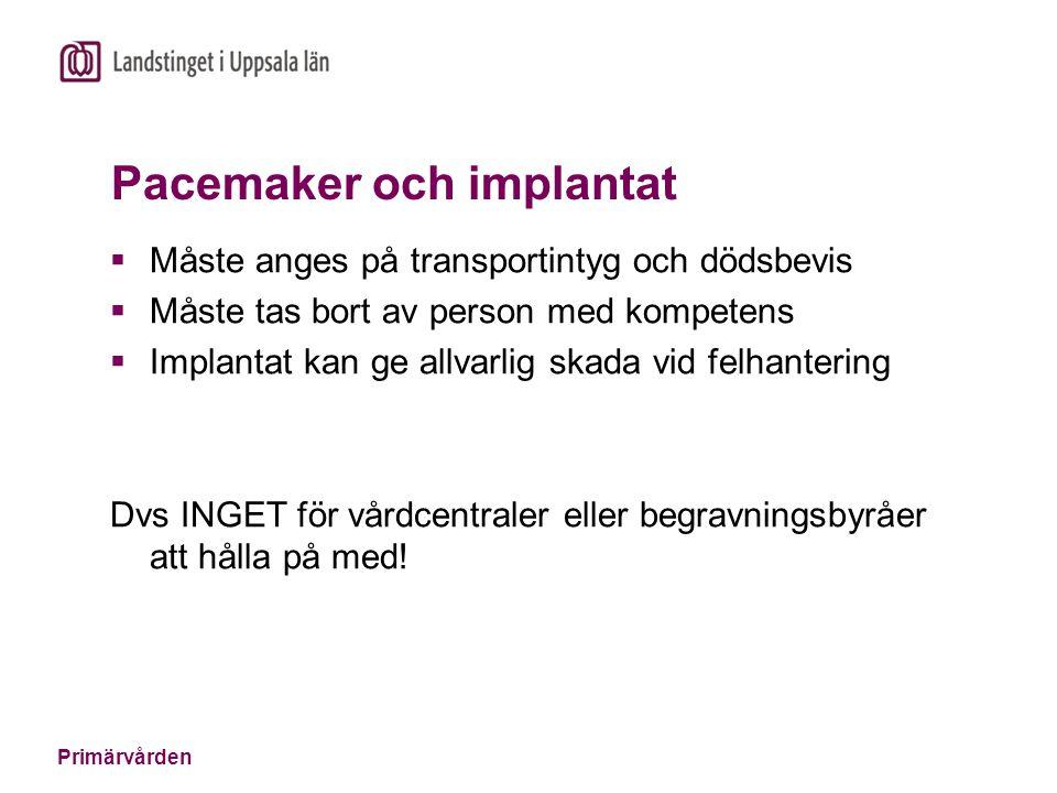 Primärvården Pacemaker och implantat  Måste anges på transportintyg och dödsbevis  Måste tas bort av person med kompetens  Implantat kan ge allvarlig skada vid felhantering Dvs INGET för vårdcentraler eller begravningsbyråer att hålla på med!