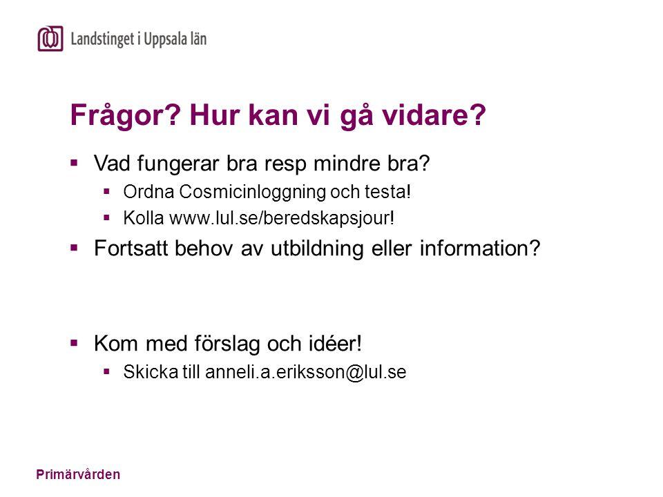 Primärvården Frågor? Hur kan vi gå vidare?  Vad fungerar bra resp mindre bra?  Ordna Cosmicinloggning och testa!  Kolla www.lul.se/beredskapsjour!