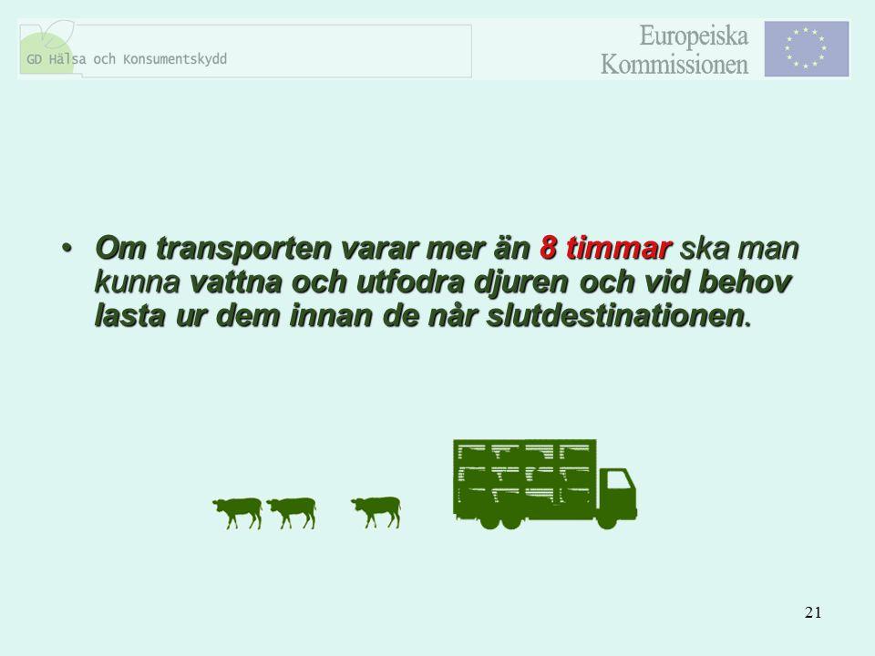 21 Om transporten varar mer än 8 timmar ska man kunna vattna och utfodra djuren och vid behov lasta ur dem innan de når slutdestinationen.Om transport