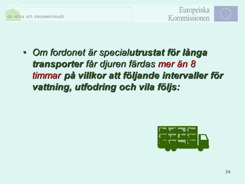 34 Om fordonet är specialutrustat för långa transporter får djuren färdas mer än 8 timmar på villkor att följande intervaller för vattning, utfodring