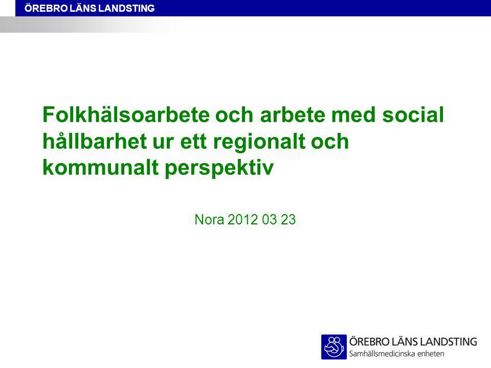 ÖREBRO LÄNS LANDSTING Folkhälsoarbete och arbete med social hållbarhet ur ett regionalt och kommunalt perspektiv Nora 2012 03 23