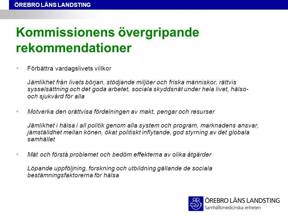 ÖREBRO LÄNS LANDSTING Kommissionens övergripande rekommendationer  Förbättra vardagslivets villkor Jämlikhet från livets början, stödjande miljöer oc