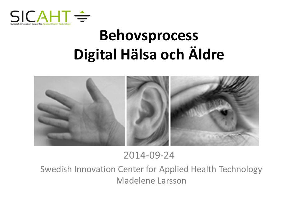 Behovsprocess Digital Hälsa och Äldre 2014-09-24 Swedish Innovation Center for Applied Health Technology Madelene Larsson